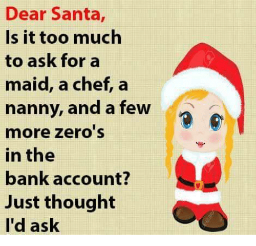 Is It Too Much To Ask: Dear Santa  Is it too much  to ask for a  maid, a chef, a  nanny, and a few  n  more Zero S  in the  bank account?  Just thought  I'd ask