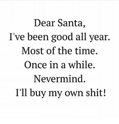 dear santa: Dear Santa  I've been good all year.  Most of the time.  Once in a while  Nevermind  I'll buy my own shit!