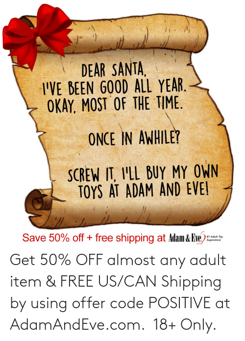 Toys: DEAR SANTA,  I'VE BEEN GOOD ALL YEAR.  OKAY, MOST OF THE TIME.  ONCE IN AWHILE?  SCREW IT, I'LL BUY MY OWN  TOYS AT ADAM AND EVE!  Save 50% off + free shipping at Adam & Eve)  #1 Adult Toy  Superstore   Get 50% OFF almost any adult item & FREE US/CAN Shipping by using offer code POSITIVE at AdamAndEve.com. 18+ Only.