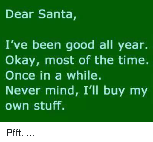 memes: Dear Santa,  I've been good all year.  Okay, most of the time.  Once in a while.  Never mind, I'll buy my  own stuff. Pfft. ...