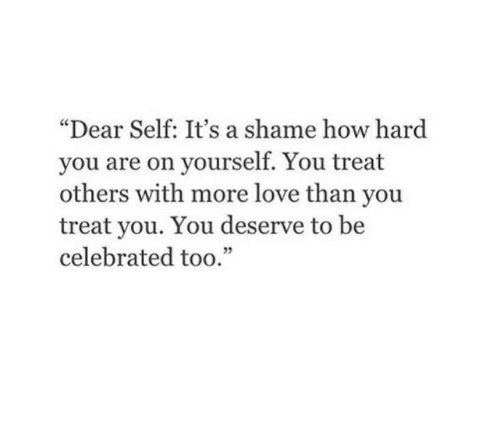 "Celebrated: ""Dear Self: It's a shame how hard  you are on yourself. You treat  others with more love than you  treat you. You deserve to be  celebrated too."""