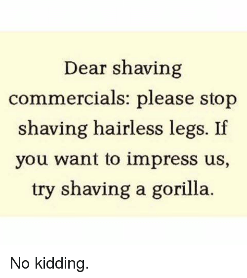 Dank, Kids, and Leggings: Dear shaving  commercials: please stop  shaving hairless legs. If  you want to impress us,  try shaving a gorilla. No kidding.