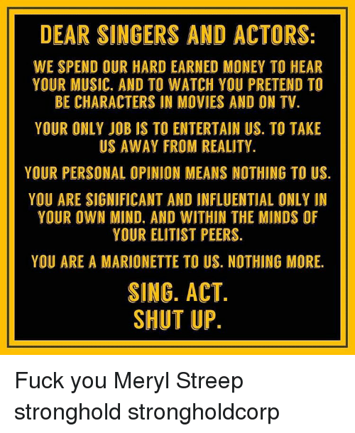 Memes, Shut Up, and Meryl Streep: DEAR SINGERS AND ACTORS:  WE SPEND OUR HARD EARNED MONEY TO HEAR  YOUR MUSIC. AND TO WATCH YOU PRETEND TO  BE CHARACTERS IN MOVIES AND ON TV.  YOUR ONLY JOB IS TO ENTERTAIN US. TO TAKE  US AWAY FROM REALITY.  YOUR PERSONAL OPINION MEANS NOTHING TO US  YOU ARE SIGNIFICANT AND INFLUENTIAL ONLY IN  YOUR OWN MIND. AND WITHIN THE MINDS OF  YOUR ELITIST PEERS.  YOU ARE A MARIONETTE TO US. NOTHING MORE.  SING. ACT  SHUT UP. Fuck you Meryl Streep stronghold strongholdcorp