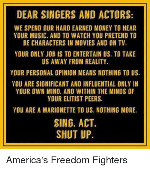 freedom fighters: DEAR SINGERS AND ACTORS:  WE SPEND OUR HARD EARNED MONEY TO HEAR  YOUR MUSIC. AND TO WATCH YOU PRETEND TO  BE CHARACTERS IN MOVIES AND ON TV  YOUR ONLY JOB IS TO ENTERTAIN US. TO TAKE  US AWAY FROM REALITY.  YOUR PERSONAL OPINION MEANS NOTHING TO US.  YOU ARE SIGNIFICANT AND INFLUENTIAL ONLY IN  YOUR OWN MIND. AND WITHIN THE MINDS OF  YOUR ELITIST PEERS.  YOU ARE A MARIONETTE TO US. NOTHING MORE.  SING. ACT.  SHUT UP. America's Freedom Fighters