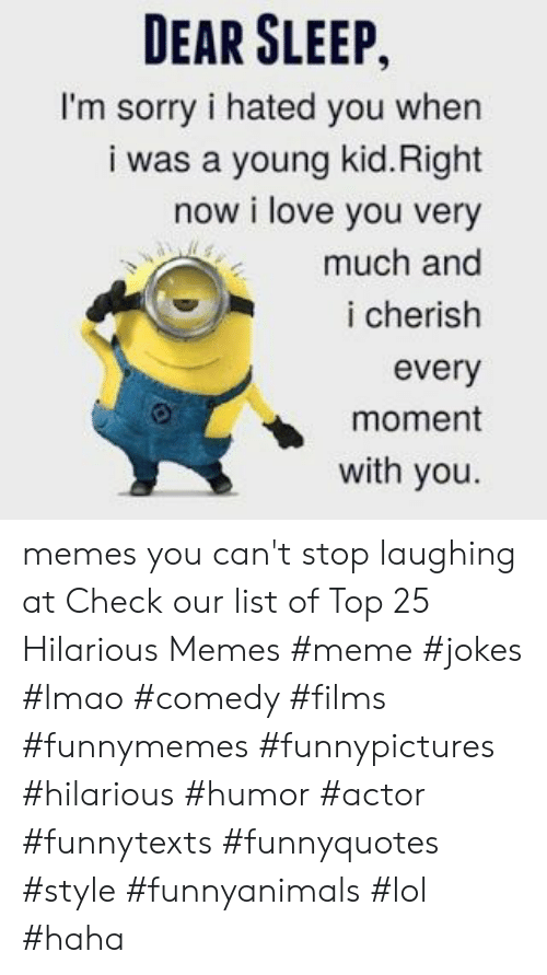 Memes Meme: DEAR SLEEP,  I'm sorry i hated you when  i was a young kid.Right  now i love you very  much and  i cherish  every  moment  with you memes you can't stop laughing at  Check our list of Top 25 Hilarious Memes #meme #jokes #lmao #comedy #films #funnymemes #funnypictures #hilarious #humor #actor #funnytexts #funnyquotes #style #funnyanimals #lol #haha