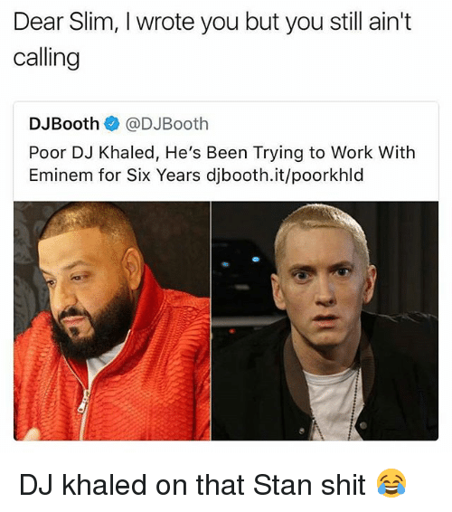 DJ Khaled, Eminem, and Memes: Dear Slim, I wrote you but you still ain't  calling  DJBooth@DJBooth  Poor DJ Khaled, He's Been Trying to Work With  Eminem for Six Years djbooth.it/poorkhld DJ khaled on that Stan shit 😂