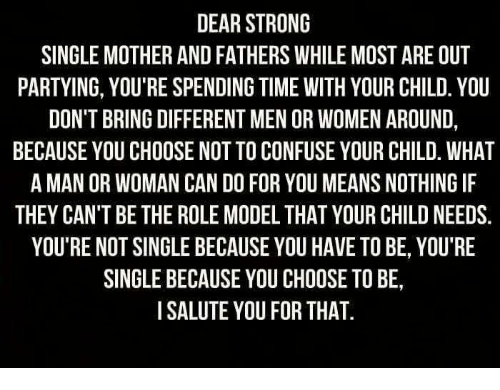 Memes, Time, and Women: DEAR STRONG  SINGLE MOTHER AND FATHERS WHILE MOSTARE OUT  PARTYING, YOU'RE SPENDING TIME WITH YOUR CHILD. YOU  DON'T BRING DIFFERENTMEN OR WOMEN AROUND  BECAUSE YOU CHOOSE NOTTO CONFUSE YOUR CHILD. WHAT  A MAN OR WOMAN CAN DO FOR YOU MEANSNOTHING IF  THEY CAN'T BE THE ROLE MODEL THAT YOUR CHILD NEEDS.  YOU'RE NOT SINGLE BECAUSE YOU HAVE TO BE, YOU'RE  SINGLE BECAUSE YOU CHOOSE TOBE,  I SALUTE YOU FOR THAT.