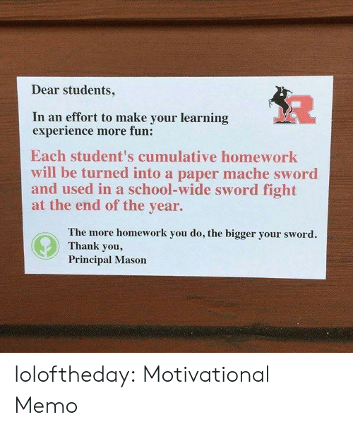 End Of The Year: Dear students,  In an effort to make your learning  experience more fun:  Each student's cumulative homework  will be turned into a paper mache sword  and used in a school-wide sword fight  at the end of the year.  The more homework you do, the bigger your sword.  Thank you,  Principal Mason loloftheday:  Motivational Memo