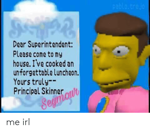 Skinner: Dear Superintendent:  Please come tomy  house. I ve cooked an  unforgettable Luncheon.  Yours truly-  Principal Skinner t  ol me irl