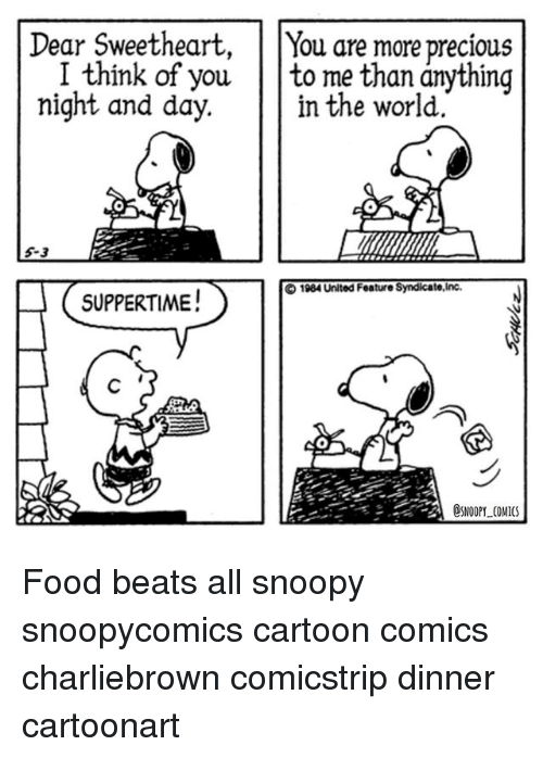 Sweethearted: Dear Sweetheart, You are more precious  I think of you  to me than anything  night and day.  in the world.  O 1984 United Feature Syndicate,Inc.  SUPPERTIME!  DSNOOPY COMICS. Food beats all snoopy snoopycomics cartoon comics charliebrown comicstrip dinner cartoonart