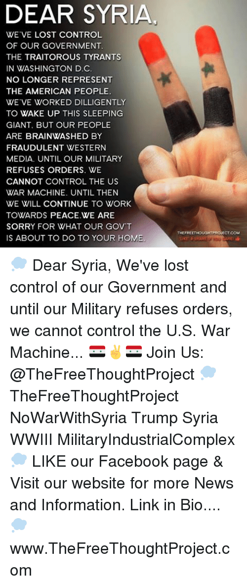War Machine: DEAR SYRIA  WE VE LOST CONTROL  OF OUR GOVERNMENT.  THE TRAITOROUS TYRANTS  IN WASHINGTON D.C.  NO LONGER REPRESENT  THE AMERICAN PEOPLE.  WE VE WORKED DILLIGENTLY  TO WAKE UP THIS SLEEPING  GIANT. BUT OUR PEOPLE  ARE BRAINWASHED BY  FRAUDULENT WESTERN  MEDIA. UNTIL OUR MILITARY  REFUSES ORDERS. WE  CANNOT CONTROL THE US  WAR MACHINE. UNTIL THEN  WE WILL CONTINUE TO WORK  TOWARDS PEACE WE ARE  SORRY FOR WHAT OUR GOVT  IS ABOUT TO DO TO YOUR HOME.  THEFRE  CTCOM 💭 Dear Syria, We've lost control of our Government and until our Military refuses orders, we cannot control the U.S. War Machine... 🇸🇾✌️🇸🇾 Join Us: @TheFreeThoughtProject 💭 TheFreeThoughtProject NoWarWithSyria Trump Syria WWIII MilitaryIndustrialComplex 💭 LIKE our Facebook page & Visit our website for more News and Information. Link in Bio.... 💭 www.TheFreeThoughtProject.com