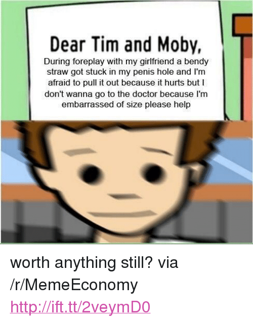 "foreplay: Dear Tim and Moby,  During foreplay with my girlfriend a bendy  straw got stuck in my penis hole and l'm  afraid to pull it out because it hurts but I  don't wanna go to the doctor because I'nm  embarrassed of size please help <p>worth anything still? via /r/MemeEconomy <a href=""http://ift.tt/2veymD0"">http://ift.tt/2veymD0</a></p>"