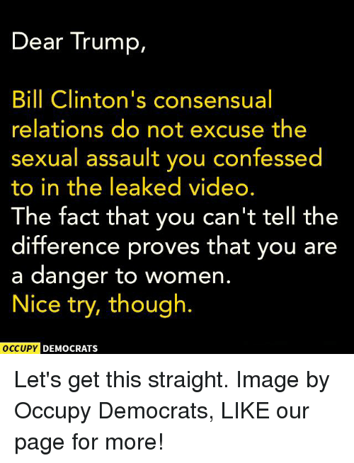 Trump: Dear Trump,  Bill Clinton's consensual  relations do not excuse the  sexual assault you confessed  to in the leaked video.  The fact that you can't tell the  difference proves that you are  a danger to women  Nice try, though.  OCCUPY DEMOCRATS Let's get this straight.  Image by Occupy Democrats, LIKE our page for more!