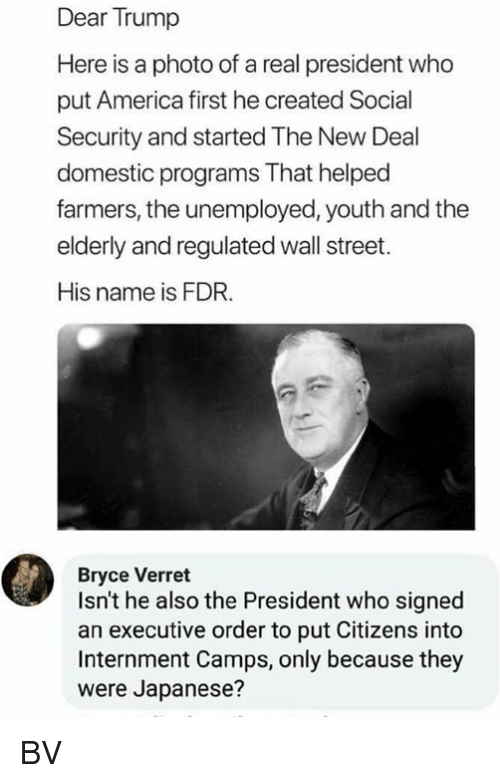 executive order: Dear Trump  Here is a photo of a real president who  put America first he created Social  Security and started The New Deal  domestic programs That helped  farmers, the unemployed, youth and the  elderly and regulated wall street.  His name is FDR.  Bryce Verret  Isn't he also the President who signed  an executive order to put Citizens into  Internment Camps, only because they  were Japanese? BV
