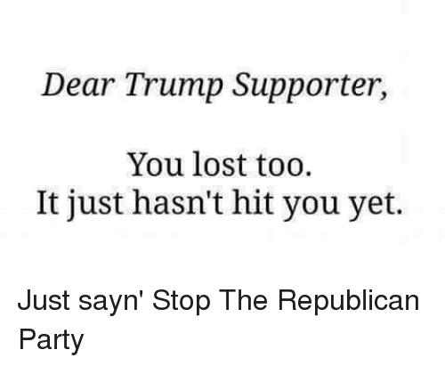 Memes, Republican Party, and 🤖: Dear Trump Supporter,  You lost too.  It just hasn't hit you yet. Just sayn' Stop The Republican Party