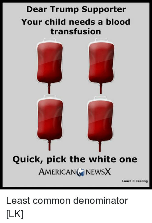 blood transfusion: Dear Trump supporter  Your child needs a blood  transfusion  Quick, pick the white one  AMERICANG NEWSX  Laura C Keeling Least common denominator [LK]