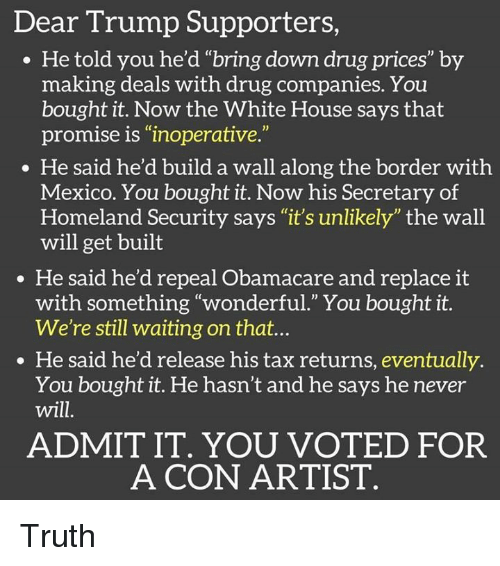 "admit it: Dear Trump Supporters  He told you he'd ""bring down drug prices"" by  making deals with drug companies. You  bought it. Now the White House says that  promise is ""inoperative.""  He said he'd build a wall along the border with  Mexico. You bought it. Now his Secretary of  Homeland Security says ""it's unlikely"" the wall  will get built  He said he'd repeal Obamacare and replace it  with something ""wonderful."" You bought it.  We're still waiting on that...  He said he'd release his tax returns, eventually  You bought it. He hasn't and he says he never  will  ADMIT IT. YOU VOTED FOR  A CON ARTIST Truth"