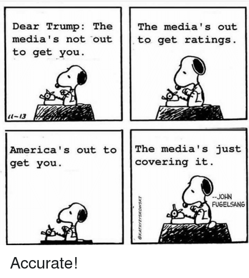Trump, The The, and You: Dear Trump: The The media's out  media's not  out  to get rating:s  to get you  t-13  America's out t     The media's just  get you.  covering it  JOHN  FUGELSANG Accurate!