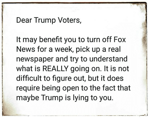 Trump Voters: Dear Trump Voters,  It may benefit you to turn off Fox  News for a week, pick up a real  newspaper and try to understand  what is REALLY going on. It is not  difficult to figure out, but it does  require being open to the fact that  maybe Trump is lying to you.