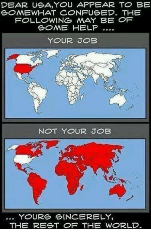 Confused, Memes, and Help: DEAR USA, YOU APPEAR TO BE  SOMEWHAT CONFUSED. THE  FOLLOWING MAY BE OF  SOME HELP  YOUR JOB  NOT YOUR JOB  YOURS SINCERELY,  THE REST OF THE WORLD.