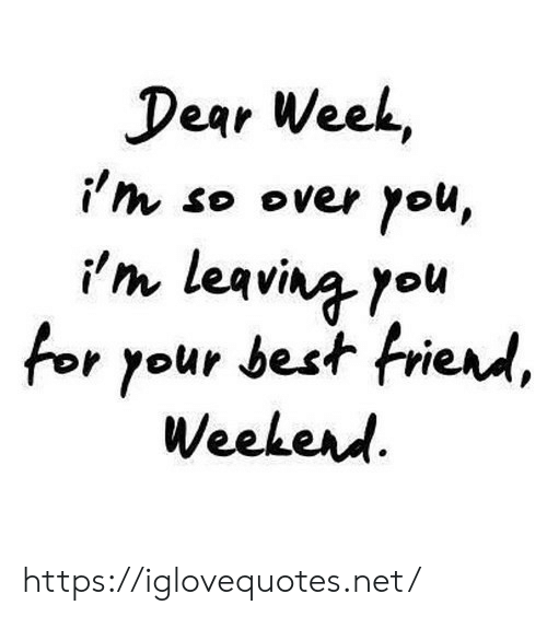 im leaving: Dear Week,  i'm so over you,  im leaving you  for your best friend,  Weekerd https://iglovequotes.net/