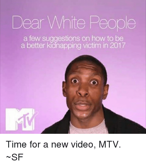 Memes, Mtv, and White People: Dear White People  a few suggestions on how to be  a better kidnapping victim in 2017  o ao Time for a new video, MTV. ~SF