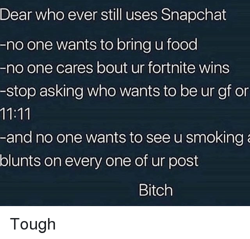 blunts: Dear who ever still uses Shapchat  -no one wants to bring u food  -no one cares bout ur fortnite wins  -stop asking who wants to be ur gf on  -and no one wants to see u smoking  blunts on every one of ur post  Bitch Tough