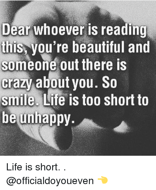 Life: Dear whoever is reading  this you're beautiful and  someone out there is  crazy about you. So  smile.  Life is too short to  be unhappy Life is short. . @officialdoyoueven 👈
