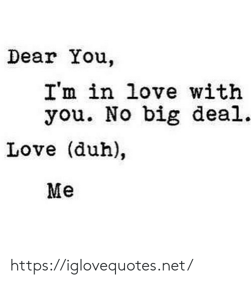 no big deal: Dear You.  I'm in love with  you. No big deal.  Love (duh),  Me https://iglovequotes.net/