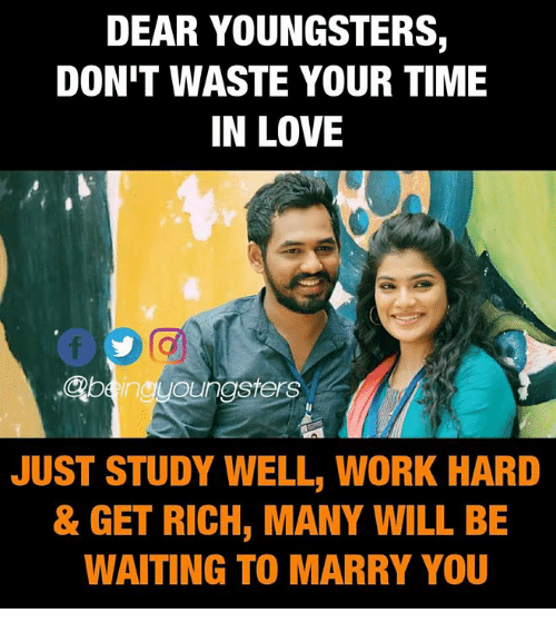 Love, Memes, and Work: DEAR YOUNGSTERS,  DON'T WASTE YOUR TIME  IN LOVE  @beingyoungsters  JUST STUDY WELL, WORK HARD  & GET RICH, MANY WILL BE  WAITING TO MARRY YOU