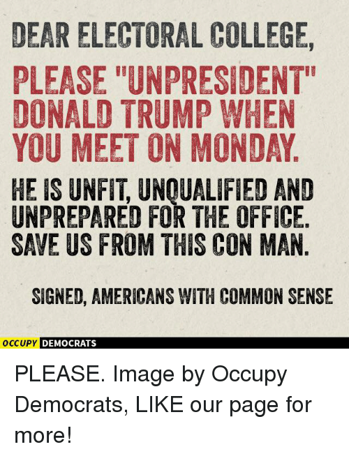 """College, Donald Trump, and Memes: DEARELECTORAL COLLEGE,  PLEASE """"UNPRESIDENT""""  DONALD TRUMP WHEN  YOU MEET ON MONDAY  HE IS UNFIT UNOUALIFIED AND  UNPREPARED FOR THE OFFICE  SAVE US FROM THIS CON MAN  SIGNED, AMERICANS WITH COMMON SENSE  OCCUPY DEMOCRATS PLEASE.  Image by Occupy Democrats, LIKE our page for more!"""