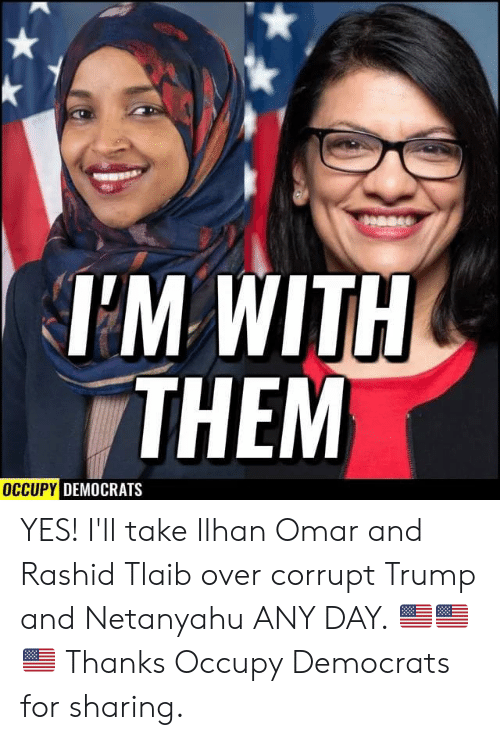 Corrupt: Dease  TM WITH  THEM  OCCUPY DEMOCRATS YES! I'll take Ilhan Omar and Rashid Tlaib over corrupt Trump and Netanyahu ANY DAY. 🇺🇸🇺🇸🇺🇸  Thanks Occupy Democrats for sharing.