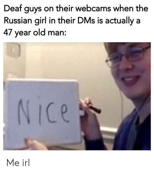 Russian Girl: Deat guys on their webcams when the  Russian girl in their DMs is actually a  47 year old man:  Ice  0 Me irl