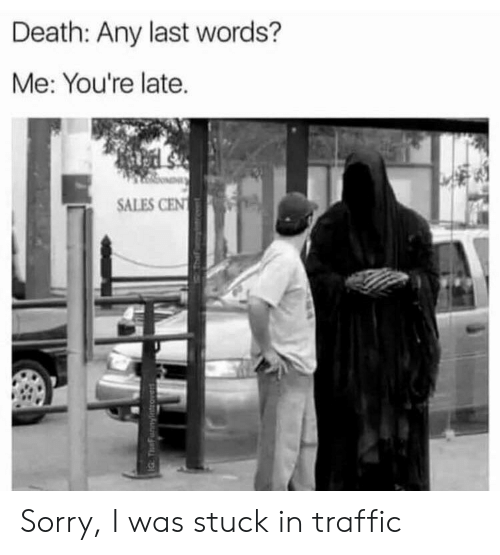 Last Words: Death: Any last words?  Me: You're late.  SALES CEN  IG TeFunnyintrovers Sorry, I was stuck in traffic