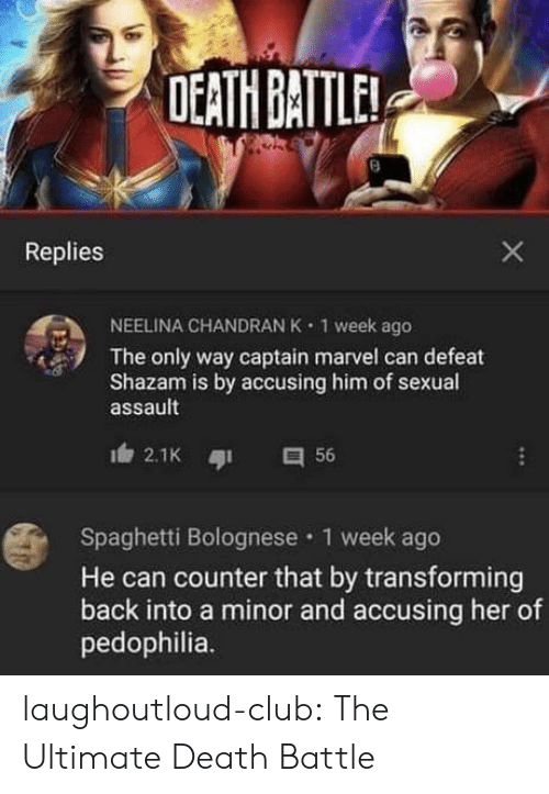Shazam: DEATH BATTLE  Replies  NEELINA CHANDRAN K  1 week ago  The only way captain marvel can defeat  Shazam is by accusing him of sexual  assault  2.1K  56  Spaghetti Bolognese 1 week ago  He can counter that by transforming  back into a minor and accusing her of  pedophilia.  X laughoutloud-club:  The Ultimate Death Battle