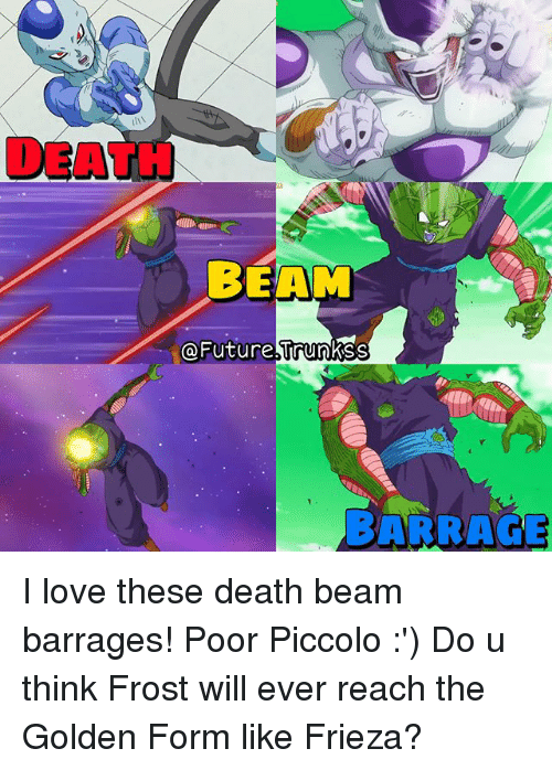 Frieza, Future, and Love: DEATH  BEAM  @Future trunkss  BARRAGE I love these death beam barrages! Poor Piccolo :') Do u think Frost will ever reach the Golden Form like Frieza?