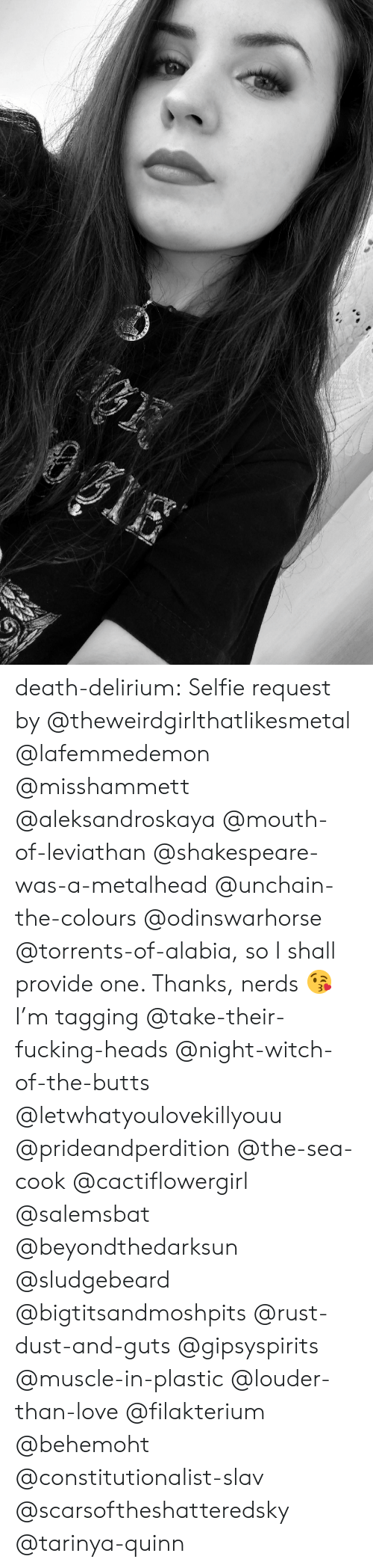 Love, Selfie, and Shakespeare: death-delirium:  Selfie request by @theweirdgirlthatlikesmetal @lafemmedemon @misshammett @aleksandroskaya @mouth-of-leviathan @shakespeare-was-a-metalhead  @unchain-the-colours @odinswarhorse @torrents-of-alabia, so I shall provide one. Thanks, nerds 😘  I'm tagging @take-their-fucking-heads @night-witch-of-the-butts @letwhatyoulovekillyouu @prideandperdition @the-sea-cook @cactiflowergirl @salemsbat @beyondthedarksun @sludgebeard @bigtitsandmoshpits @rust-dust-and-guts @gipsyspirits @muscle-in-plastic @louder-than-love @filakterium @behemoht @constitutionalist-slav @scarsoftheshatteredsky @tarinya-quinn