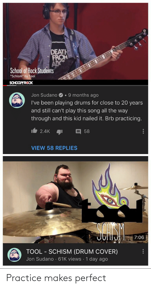 """School of Rock: DEATH  FROM  School of Rock Students  """"Schism"""" by Tool  SCHOOLFROCK  Jon Sudano  •9 months ago  I've been playing drums for close to 20 years  and still can't play this song all the way  through and this kid nailed it. Brb practicing.  2.4K 1  58  VIEW 58 REPLIES  7:06  TOOL - SCHISM (DRUM COVER)  Jon Sudano· 61K views · 1 day ago  ... Practice makes perfect"""