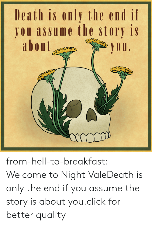 vale: Death is only the end if  JOU assume the story is  abont  Jou from-hell-to-breakfast:  Welcome to Night ValeDeath is only the end if you assume the story is about you.click for better quality
