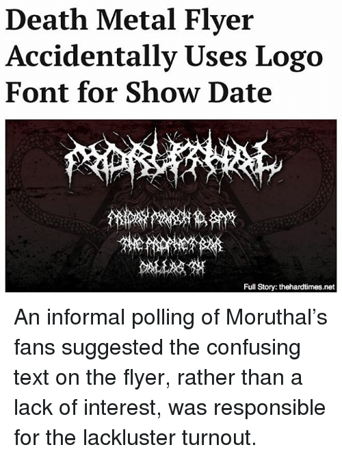Memes, 🤖, and Deaths: Death Metal Flyer  Accidentally Uses Logo  Font for Show Date  Full Story: thehardtimes.net An informal polling of Moruthal's fans suggested the confusing text on the flyer, rather than a lack of interest, was responsible for the lackluster turnout.