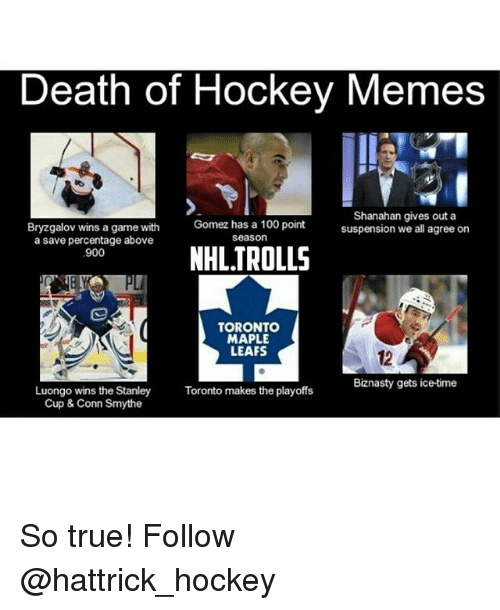 Hockey, Meme, and Memes: Death of Hockey Memes  Shanahan gives out a  Bryzgalov wins a game with  Gomez has a 100 point  suspension we all agree on  Season  a save percentage above  NHL TROLLS  900  TORONTO  MAPLE  LEAFS  Biznasty gets ice time  Luongo wins the Stanley Toronto makes the playoffs  Cup & Conn Smythe So true! Follow @hattrick_hockey