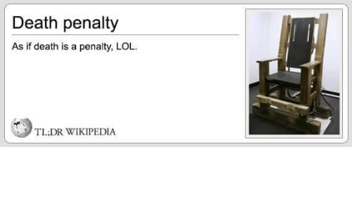 death penalty: Death penalty  As if death is a penalty, LOL.  TL;DR WIKIPEDIA