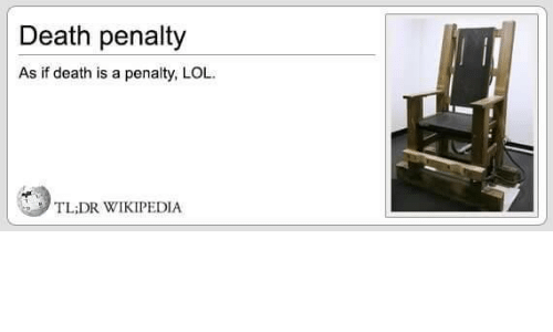 death penalty: Death penalty  As if death is a penalty, LOL  TL;DR WIKIPEDIA
