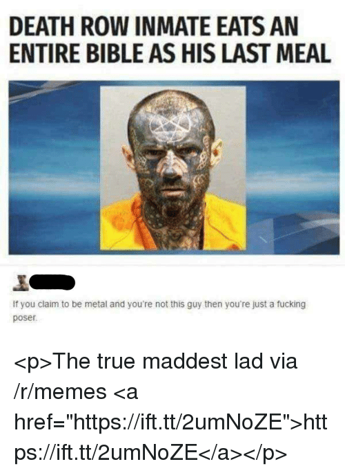 "Fucking, Memes, and True: DEATH ROW INMATE EATS AN  ENTIRE BIBLE AS HIS LAST MEAL  If you claim to be metal and you're not this guy then you're just a fucking  poser <p>The true maddest lad via /r/memes <a href=""https://ift.tt/2umNoZE"">https://ift.tt/2umNoZE</a></p>"