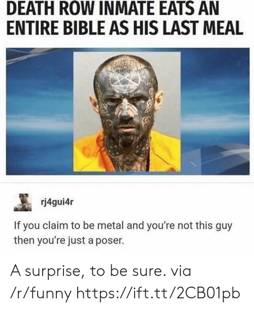 Last Meal: DEATH ROW INMATE EATS AN  ENTIRE BIBLE AS HIS LAST MEAL  rj4gui4r  If you claim to be metal and you're not this guy  then you're just a poser. A surprise, to be sure. via /r/funny https://ift.tt/2CB01pb