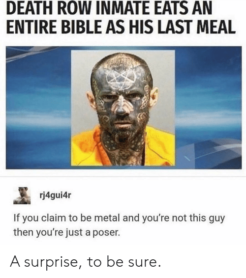 Last Meal: DEATH ROW INMATE EATS AN  ENTIRE BIBLE AS HIS LAST MEAL  rj4gui4r  If you claim to be metal and you're not this guy  then you're just a poser. A surprise, to be sure.