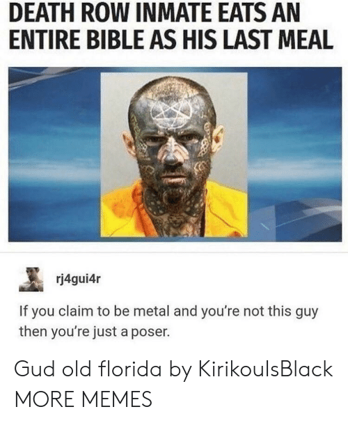 Last Meal: DEATH ROW INMATE EATS AN  ENTIRE BIBLE AS HIS LAST MEAL  rj4gui4r  If you claim to be metal and you're not this guy  then you're just a poser. Gud old florida by KirikouIsBlack MORE MEMES
