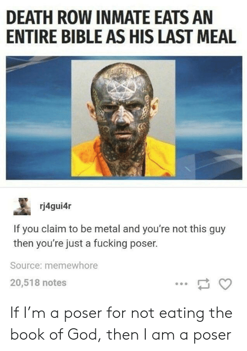 Last Meal: DEATH ROW INMATE EATS AN  ENTIRE BIBLE AS HIS LAST MEAL  rj4gui4r  If you claim to be metal and you're not this guy  then you're just a fucking poser.  Source: memewhore  20,518 notes If I'm a poser for not eating the book of God, then I am a poser