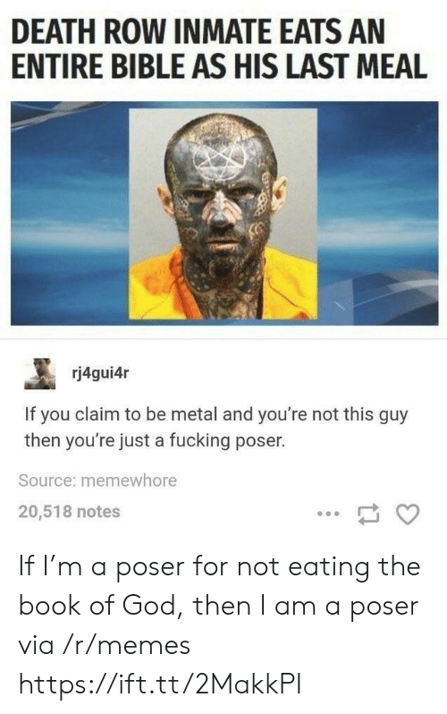 Last Meal: DEATH ROW INMATE EATS AN  ENTIRE BIBLE AS HIS LAST MEAL  rj4gui4r  If you claim to be metal and you're not this guy  then you're just a fucking poser.  Source: memewhore  20,518 notes If I'm a poser for not eating the book of God, then I am a poser via /r/memes https://ift.tt/2MakkPI