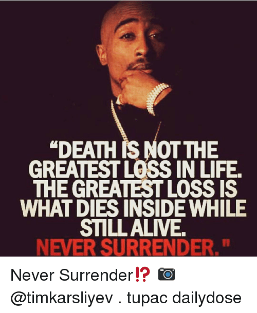 "Surrend: ""DEATH RS NOT THE  GREATEST LOSS IN LIFE.  THE GREATESTLOSSIS  WHAT DIES INSIDE WHILE  STILL ALIVE  NEVER SURRENDER."" Never Surrender⁉️ 📷 @timkarsliyev . tupac dailydose"